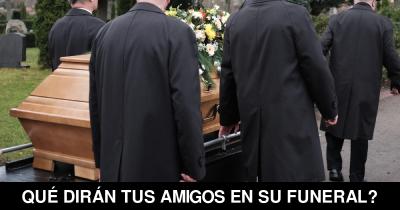 Qué dirán tus amigos en su Funeral?