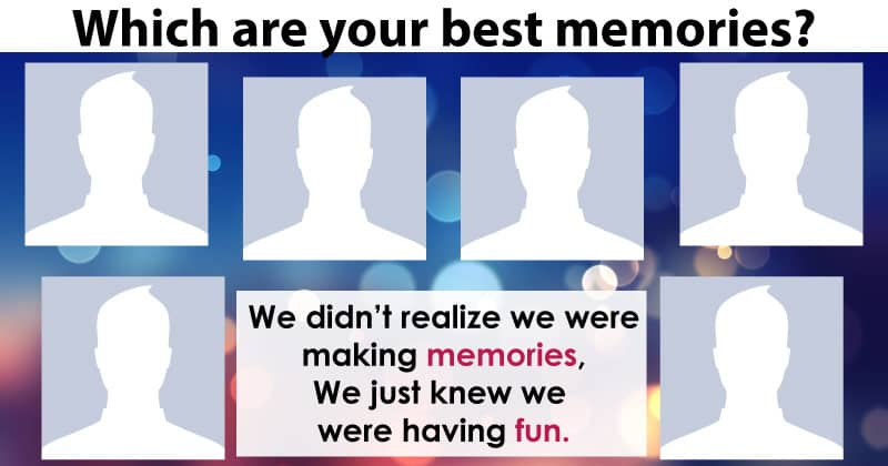 Which are your best memories?