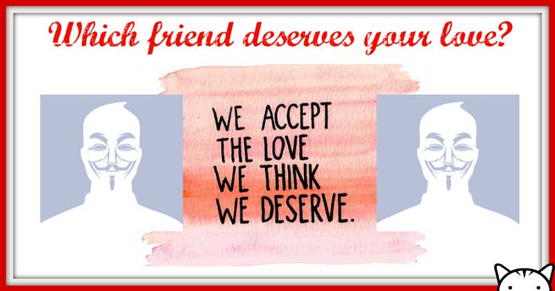 Which friend deserves your love?