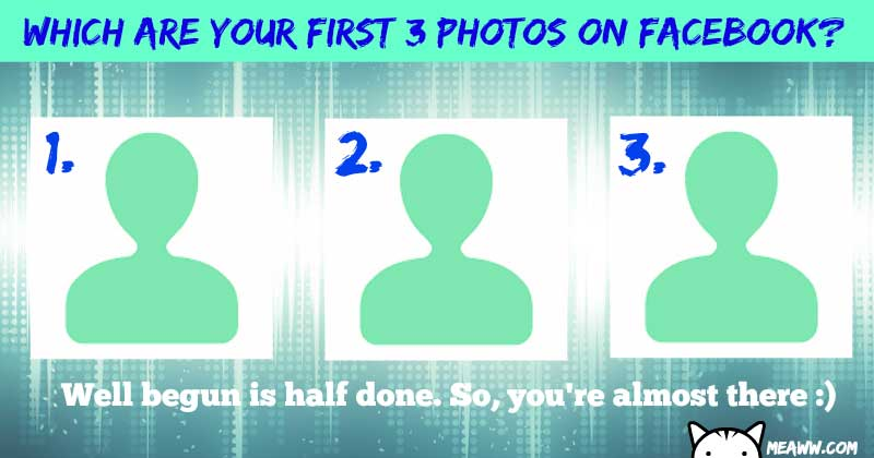 Which are your first 3 pictures on facebook?