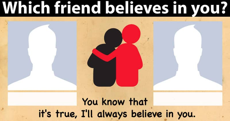 Which friends believe in you?