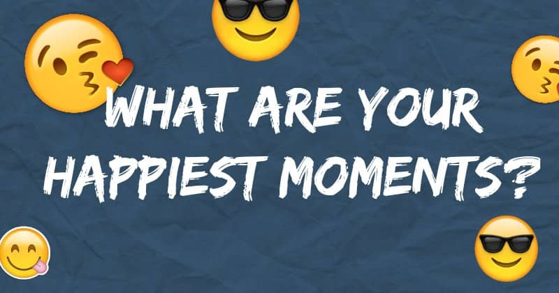 What are your Happiest moments?
