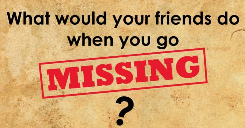 What would your friends do when you go missing?