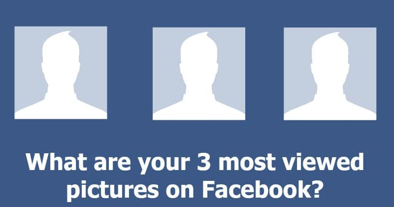 Which are your 3 most viewed pictures on Facebook?