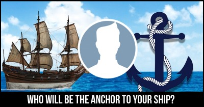 Who will be the Anchor to your Ship?