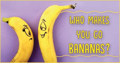 Who Makes You Go Bananas?
