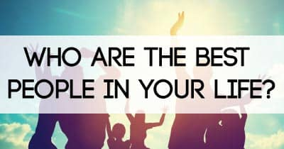 Who are the best people in your life?