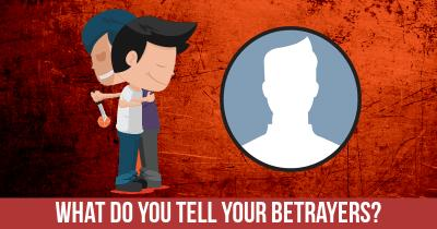 What do you tell your Betrayers?