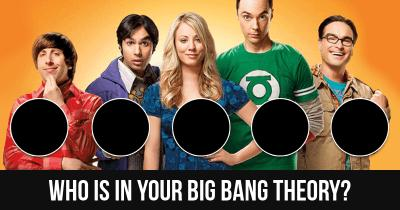 Who is in your Big Bang Theory?