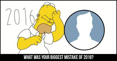 What was your Biggest Mistake of 2016?