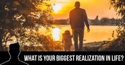 What is your Biggest Realization in Life?