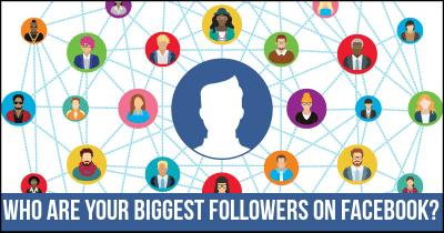 Who are your Biggest Followers on Facebook?
