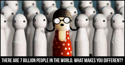 There are 7 billion people in the world. What makes you different?