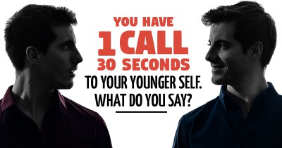 You have 1 call. 30 seconds. To your younger self. What do you say?