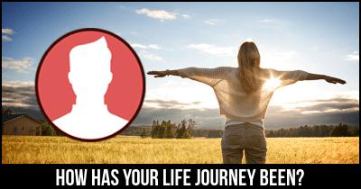 How has your life journey been?