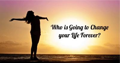 Who is Going to Change your Life Forever?
