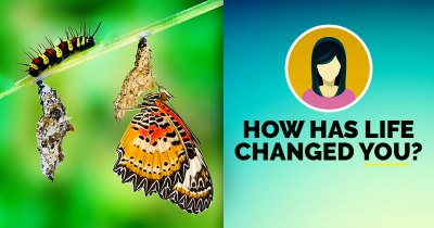 How has Life Changed You?