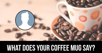 What does your coffee mug say?