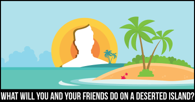 What will You and your Friends do on a Deserted Island?