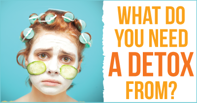 What Do You Need A Detox From?
