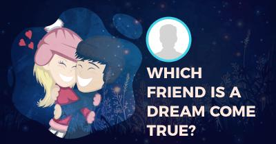 Which Friend is a Dream come true?