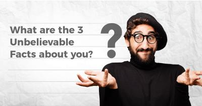 What are the 3 Unbelievable Facts about you?