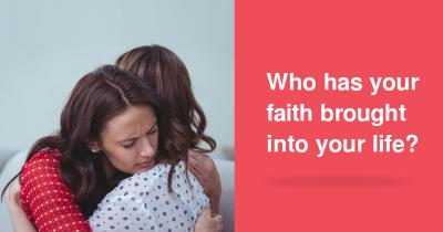 Who has your faith brought into your life?