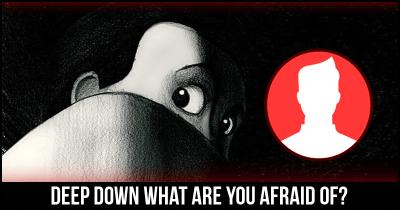 Deep down what are you Afraid of?