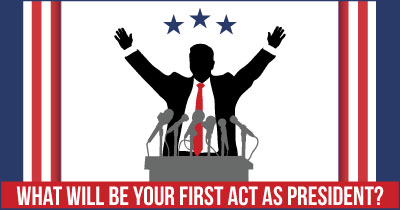 What will be your First Act as President?