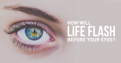 How will Life flash before your Eyes?