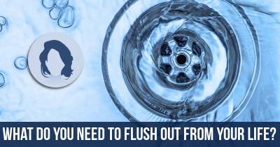 What do you need to Flush out from your Life?