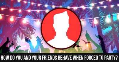 How do you and your friends Behave when Forced to Party?