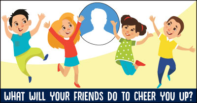 What Will Your Friends Do To Cheer You Up?