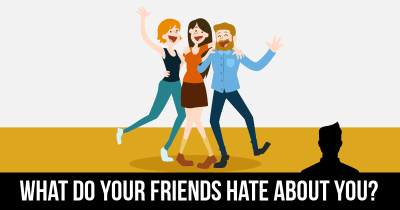 What do your Friends hate about you?