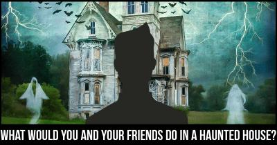 What would you and your friends do in a Haunted House?