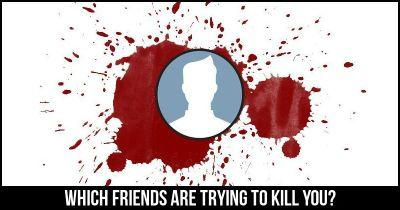 Which Friends are trying to kill you?