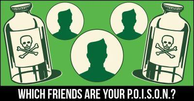 Which friends are your P.O.I.S.O.N.?