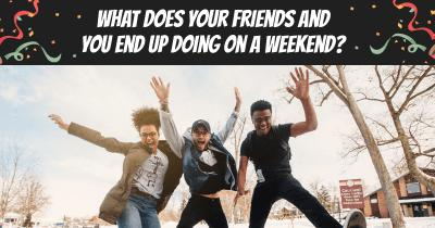What does your friends and you end up doing on a weekend?