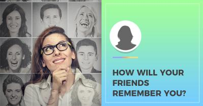 How will your Friends remember You?