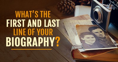 What's the First and Last Line of your Biography?