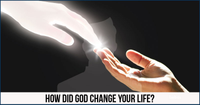 How did God change your life?