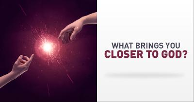 What brings you closer to God?