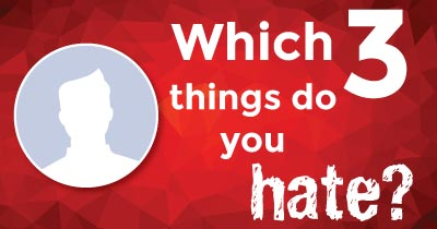 Which 3 things do you hate?