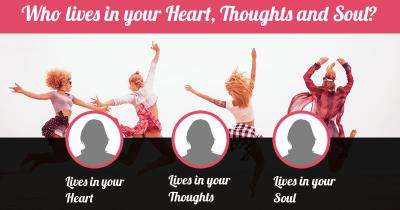 Who lives in your Heart, Thoughts and Soul?