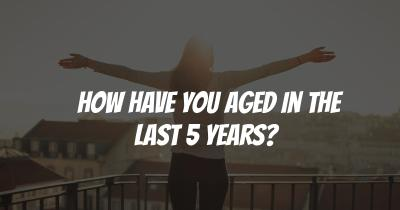 How have you Aged in the last 5 Years?