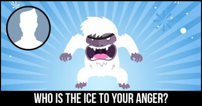 Who is the Ice to your Anger?