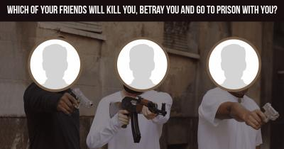 Which of your friends will kill you, betray you and go to prison with you?