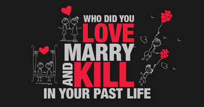 Who did you love, marry and kill in your past life?