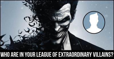 Who are in your League of Extraordinary Villains?