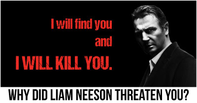 Why did Liam Neeson Threaten You?